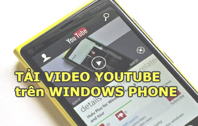 Làm thế nào để tải video trên Youtube về điện thoại Windows phone